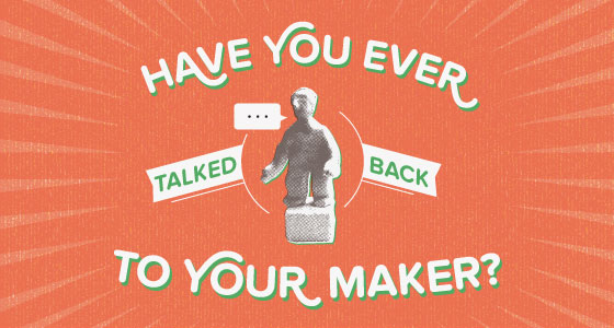 Have you ever talked back to your maker?